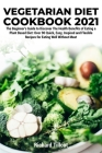 Vegetarian Diet Cookbook 2021: The Beginner's Guide to Discover The Health Benefits of Eating a Plant Based Diet: Over 90 Quick, Easy, Inspired and F Cover Image