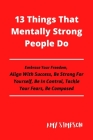 13 Things That Mentally Strong People Do: Embrace Your Freedom, Align With Success, Be Strong For Yourself, Be In Control, Tackle Your Fears, Be Compo Cover Image