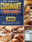 The Complete Cuisinart Bread Maker Cookbook: 300 Fresh and Foolproof Bread Recipes for Smart People Cover Image