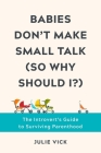 Babies Don't Make Small Talk (So Why Should I?): The Introvert's Guide to Surviving Parenthood Cover Image