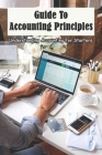 Guide To Accounting Principles: Understanding Accounting For Starters: Accounting General Principles Cover Image