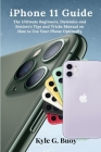 iPhone 11 Guide: The Ultimate Beginners, Dummies and Seniors's Tips and Tricks Manual on How to Use Your Phone Optimally Cover Image