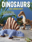 Dinosaurs to Crochet: Playful Patterns for Crafting Cuddly Prehistoric Wonders Cover Image