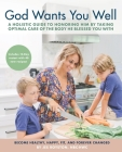God Wants You Well: A Holistic Guide to Honoring Him by Taking Optimal Care of the Body He Blessed You With Cover Image