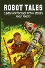 Robot Tales: Eleven Short Science Fiction Stories About Robots Cover Image