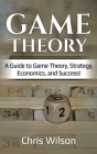 Game Theory: A Guide to Game Theory, Strategy, Economics, and Success! Cover Image