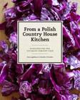 From a Polish Country House Kitchen: 90 Recipes for the Ultimate Comfort Food Cover Image