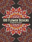 100 Flower Designs Coloring Book For Adults: Stress Relief Mandala Coloring Book For Adults Women - Fun Floral Relaxation Art For Stress Free- Great G Cover Image