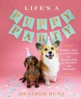 Life's a Puppy Party: Recipes, DIYs, and Activities for Celebrating the Seasons with Your Dog Cover Image