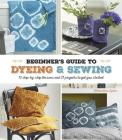 A Beginner's Guide to Dyeing & Sewing: 12 Step-By-Step Lessons and 21 Projects to Get You Started Cover Image