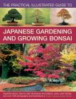 The Practical Illustrated Guide to Japanese Gardening and Growing Bonsai: Essential Advice, Step-By-Step Techniques and Projects, Plans, Plant Listing Cover Image
