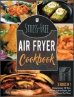 Stress-Free Air Fryer Cookbook [3 IN 1]: Cook and Taste Thousands of Air Fryer Recipes Supported by Professional Pictures and Idiot-Proof Instructions Cover Image