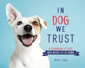 In Dog We Trust: A Celebration of Those Who Never Let Us Down Cover Image