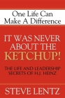 It Was Never about the Ketchup!: The Life and Leadership Secrets of H. J. Heinz Cover Image