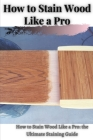 How tо Stain Wood Like а Pro: How tо Stain Wood Like а Pro: thе Ultimate Staining Guide Cover Image
