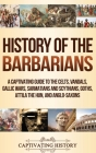 History of the Barbarians: A Captivating Guide to the Celts, Vandals, Gallic Wars, Sarmatians and Scythians, Goths, Attila the Hun, and Anglo-Sax Cover Image