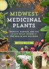Midwest Medicinal Plants: Identify, Harvest, and Use 109 Wild Herbs for Health and Wellness Cover Image