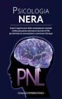 Psicologia Nera: Scopri I Segreti Oscuri Della Manipolazione Mentale E Della Persuasione Attraverso Tecniche Di PNL Per Dominare Le Con Cover Image