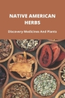 Native American Herbs: Discovery Medicines And Plants: Native American Herbal Remedies Cover Image