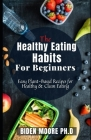 The Healthy Eating Habits For Beginners: Easy Plant-Based Recipes for Healthy & Clean Eating Cover Image