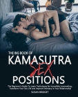 The Big Book of Kamasutra Sex Positions: The Beginner's Guide To Learn Techniques for Incredible Lovemaking, Transform Your Sex Life and Improve Intim Cover Image