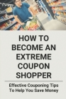 How To Become An Extreme Coupon Shopper: Effevtive Couponing Tips To Help You Save Money: How To Use Coupon Cover Image