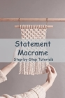 Statement Macrame: Step-by-Step Tutorials: The Craft of Creative Knotting for Your Home Cover Image