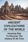 Ancient Civilizations Of The World: Amazing Way To Discover The History Of All Time: Ancient History Events Cover Image