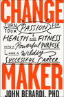 Change Maker: Turn Your Passion for Health and Fitness Into a Powerful Purpose and a Wildly Successful Career Cover Image