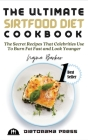 The Ultimate Sirtfood Diet Cookbook: The Secret Recipes That Celebrities Use To Burn Fat Fast and Look Younger Cover Image