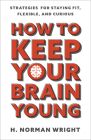 How to Keep Your Brain Young: Strategies for Staying Fit, Flexible, and Curious Cover Image