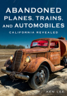 Abandoned Planes, Trains, and Automobiles: California Revealed (America Through Time) Cover Image