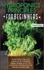 Hydroponics Principles For Beginners: The Basic Novice Guide to Get Started Fast with Hydroponic Growing Following Step-by- Step Illustration to Devel Cover Image