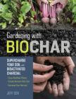 Gardening with Biochar: Supercharge Your Soil with Bioactivated Charcoal: Grow Healthier Plants, Create Nutrient-Rich Soil, and Increase Your Harvest Cover Image