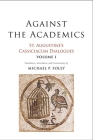Against the Academics: St. Augustine's Cassiciacum Dialogues, Volume 1 Cover Image