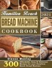 Hamilton Beach Bread Machine Cookbook 2021: 300 Affordable, Easy & Delicious Recipes for your Hamilton Beach Bread Machine Cover Image