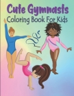 Cute Gymnasts Coloring Book For Kids: Gymnastics Coloring Book For Kids - Acrobat Gymnasts Coloring Book For Toddlers & Kids Ages 4-8 - Gymnast Gift F Cover Image