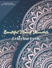 Beautiful Flowers Mandala Coloring Book: More 60 Beautiful Flower/Floral Mandala Designs Art Activities for Stress Relief, Creativity, and Relaxation Cover Image
