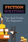 Fiction Writing: Tips And Tricks For Beginners: Formula For Writing A Fiction Novel Cover Image