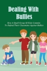 Dealing With Bullies: How A Small Group Of Kids Commits To Defend Their Classmates Against Bullies: Strategies To Address Bullying In School Cover Image