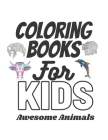 Coloring Books For Kids Awesome Animals: Animals Adult Coloring Book 100 Unique Designs For Kids Aged 7+ Including Lions, Bears, Tigers, Snakes, Birds Cover Image