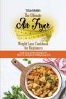 The Ultimate Air Fryer Weight Loss Cookbook for Beginners: Quick Tasty and Easy Recipes for Different Lifestyles & Healthy Living 2021 Cover Image