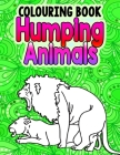 Humping Animals Adult Colouring Book: Great White Elephant Gifts Funny Gag Gifts Inappropriate Gifts for Adults White Elephant Gifts For Adults Cover Image
