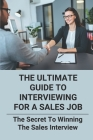 The Ultimate Guide To Interviewing For A Sales Job: The Secret To Winning The Sales Interview: Sales Interview Cover Image