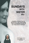 Sundays with Sister Ssj: A Tapestry of Stories from My 395 One-Hour Visits Every Sunday with an Unforgettable 87 Year Old Nun I Had Not Seen in Cover Image