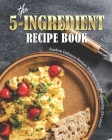 The 5-Ingredient Recipe Book: Explore Delicious Recipes That Need Just 5-Ingredients (Or Less!)! Cover Image