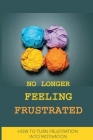No Longer Feeling Frustrated: How To Turn Frustration Into Motivation: The Way Of Your Success And Happiness Cover Image