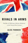 Rivals in Arms: The Rise of UK-France Defence Relations in the Twenty-First Century (Human Dimensions In Foreign Policy, Military Studies, And Security Studies Series #10) Cover Image