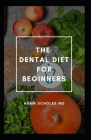The Dental Diet for Beginners: All You Need To Know On Beginners Guide To Dental Diet Cover Image
