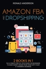 Amazon FBA and Dropshipping: 2 BOOKS IN 1: The Ultimate Step-by-Step Guide for Beginners to Make Money Online From Home with Your E-Commerce Busine Cover Image